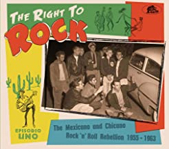 THE RIGHT TO ROCK - THE MEXICANO AND CHICANO ROCK & ROLL REBELLION 1955-1963